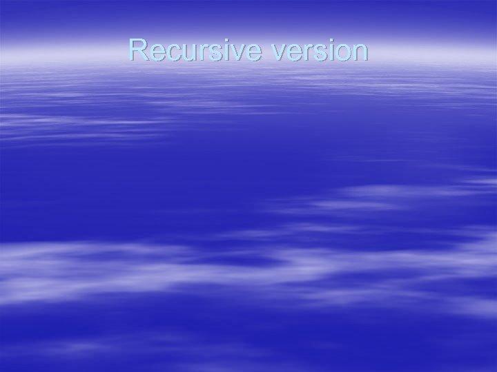 Recursive version