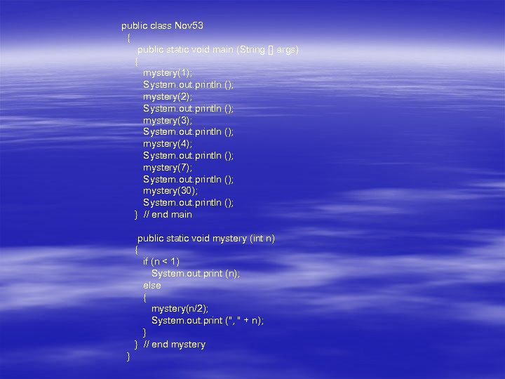 public class Nov 53 { public static void main (String [] args) { mystery(1);