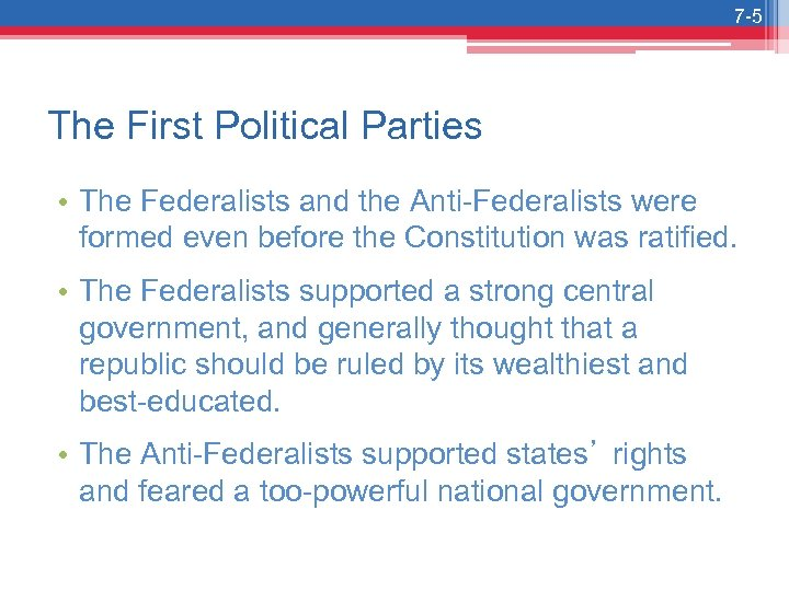 7 -5 The First Political Parties • The Federalists and the Anti-Federalists were formed