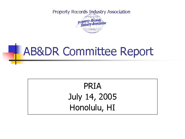 Property Records Industry Association AB&DR Committee Report PRIA July 14, 2005 Honolulu, HI