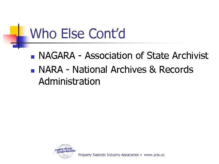 Who Else Cont'd n n NAGARA - Association of State Archivist NARA - National