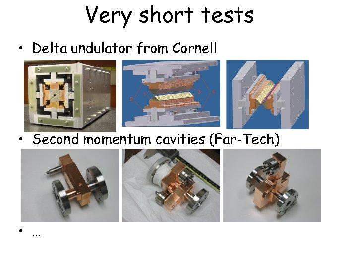 Very short tests • Delta undulator from Cornell • Second momentum cavities (Far-Tech) •