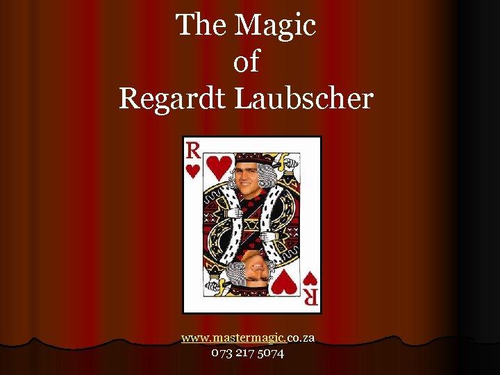 The Magic of Regardt Laubscher www. mastermagic. co. za 073 217 5074