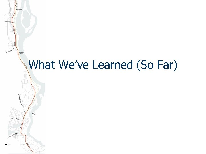 What We've Learned (So Far) 41