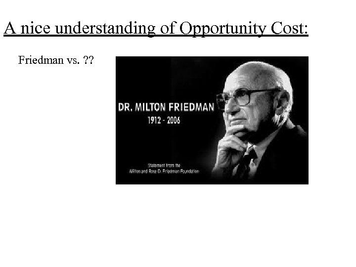 A nice understanding of Opportunity Cost: Friedman vs. ? ?