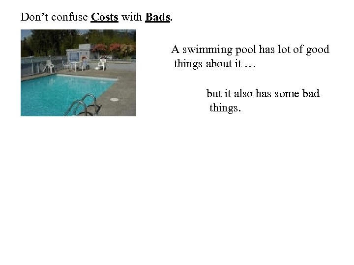 Don't confuse Costs with Bads. A swimming pool has lot of good things about