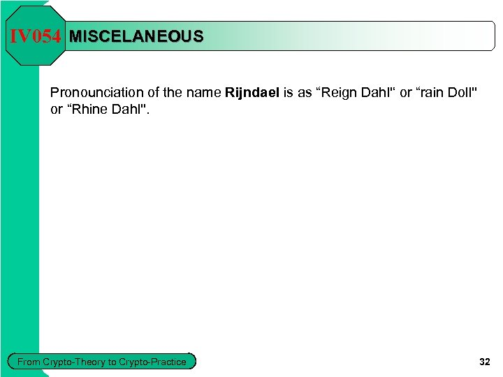 "IV 054 MISCELANEOUS Pronounciation of the name Rijndael is as ""Reign Dahl'' or ""rain"