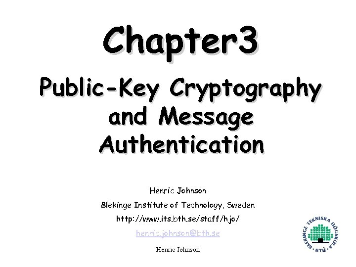 Chapter 3 Public-Key Cryptography and Message Authentication Henric Johnson Blekinge Institute of Technology, Sweden
