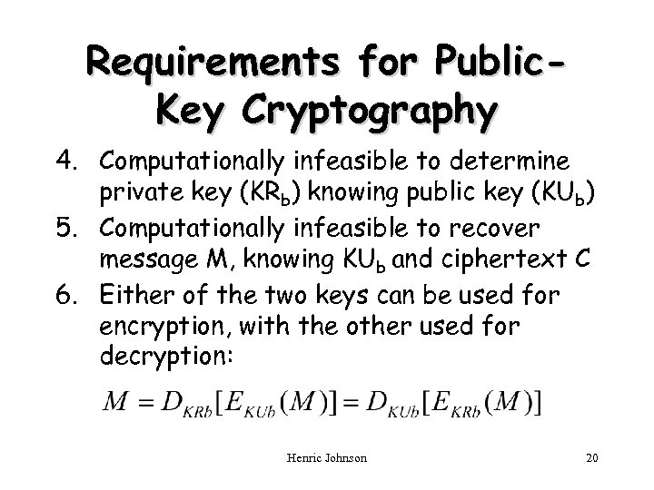 Requirements for Public. Key Cryptography 4. Computationally infeasible to determine private key (KRb) knowing