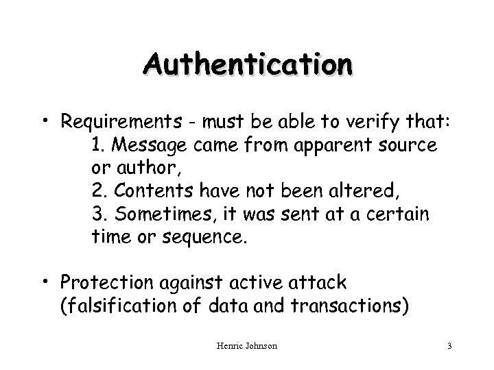 Authentication • Requirements - must be able to verify that: 1. Message came from