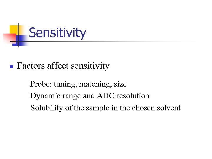 Sensitivity n Factors affect sensitivity Probe: tuning, matching, size Dynamic range and ADC resolution