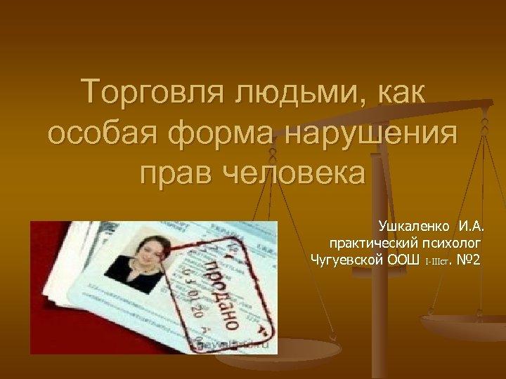 Торговля людьми, как особая форма нарушения прав человека Ушкаленко И. А. практический психолог Чугуевской