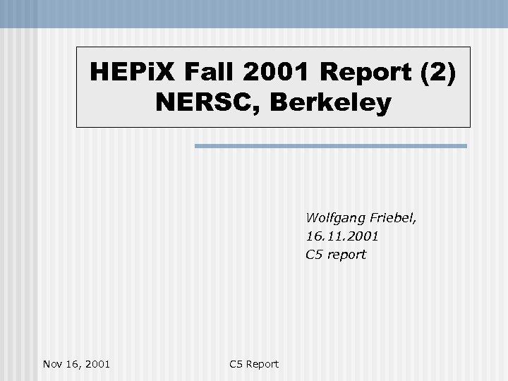 HEPi. X Fall 2001 Report (2) NERSC, Berkeley Wolfgang Friebel, 16. 11. 2001 C