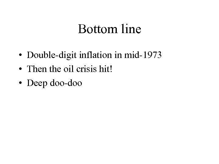 Bottom line • Double-digit inflation in mid-1973 • Then the oil crisis hit! •
