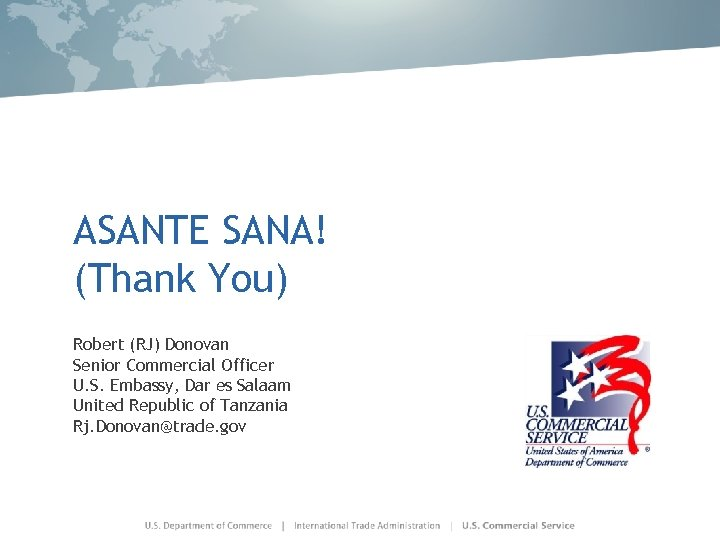 ASANTE SANA! (Thank You) Robert (RJ) Donovan Senior Commercial Officer U. S. Embassy, Dar