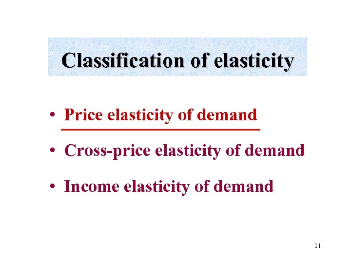 Classification of elasticity • Price elasticity of demand • Cross-price elasticity of demand •