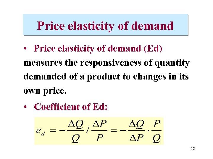 Price elasticity of demand • Price elasticity of demand (Ed) measures the responsiveness of