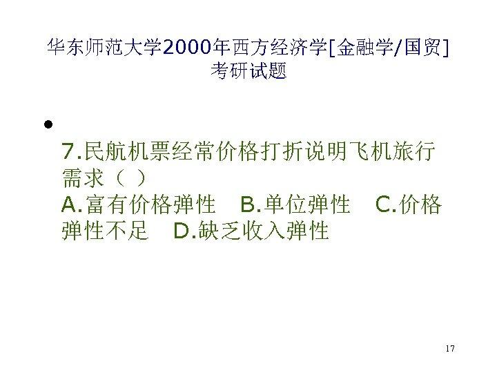 华东师范大学 2000年西方经济学[金融学/国贸] 考研试题 • 7. 民航机票经常价格打折说明飞机旅行 需求( ) A. 富有价格弹性 B. 单位弹性 C. 价格