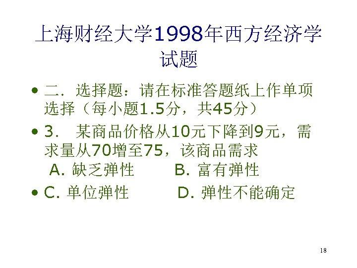 上海财经大学 1998年西方经济学 试题 • 二.选择题:请在标准答题纸上作单项 选择(每小题 1. 5分,共 45分) • 3. 某商品价格从10元下降到 9元,需 求量从70增至