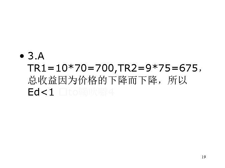 • 3. A TR 1=10*70=700, TR 2=9*75=675, 总收益因为价格的下降而下降,所以 Ed<1 to韣吠噼 4 19