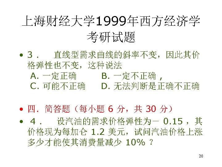 上海财经大学 1999年西方经济学 考研试题 • 3 . 直线型需求曲线的斜率不变,因此其价 格弹性也不变,这种说法 A. 一定正确 B. 一定不正确 , C.