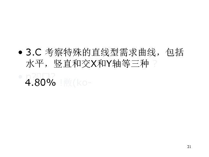 • 3. C 考察特殊的直线型需求曲线,包括 水平,竖直和交X和Y轴等三种 ? • n? ? 4. 80% !敒(ko 21