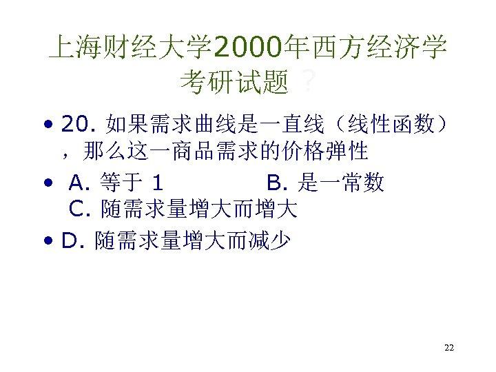 上海财经大学 2000年西方经济学 考研试题 ? • 20. 如果需求曲线是一直线(线性函数) ,那么这一商品需求的价格弹性 • A. 等于 1 B. 是一常数