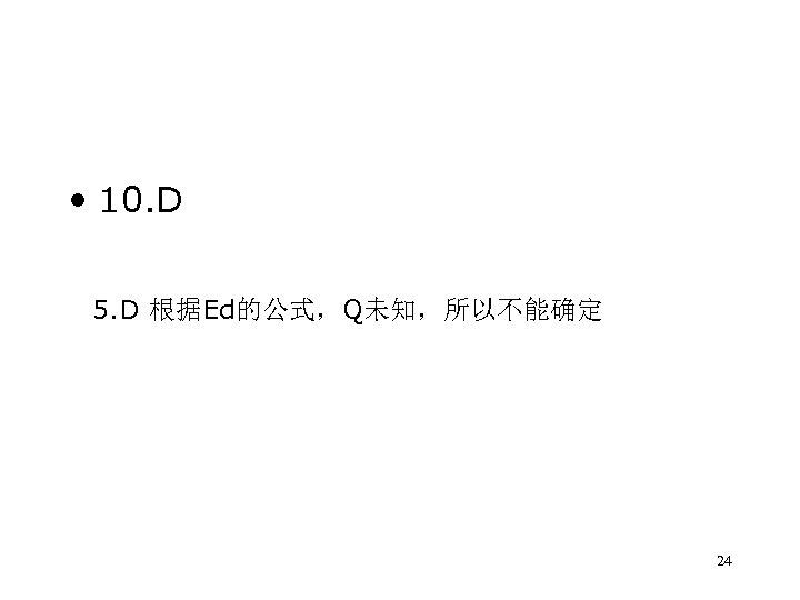 • 10. D 5. D 根据Ed的公式,Q未知,所以不能确定 24