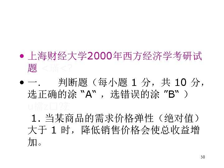 • 上海财经大学 2000年西方经济学考研试 题 <璊<? • 一. 判断题(每小题 1 分,共 10 分, 选正确的涂