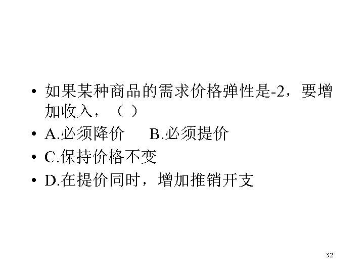 • 如果某种商品的需求价格弹性是-2,要增 加收入,( ) • A. 必须降价 B. 必须提价 • C. 保持价格不变 •
