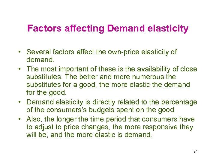 Factors affecting Demand elasticity • Several factors affect the own-price elasticity of demand. •