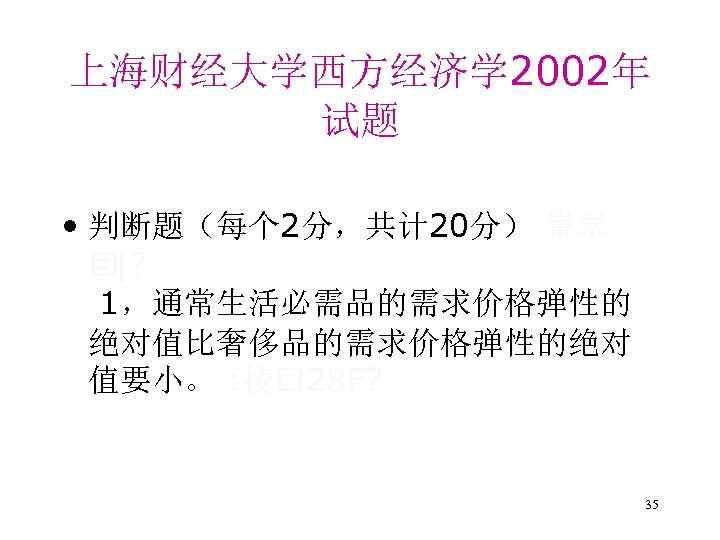 上海财经大学西方经济学 2002年 试题 • 判断题(每个 2分,共计 20分) 輋翠 # |? 1,通常生活必需品的需求价格弹性的 绝对值比奢侈品的需求价格弹性的绝对 值要小。 :