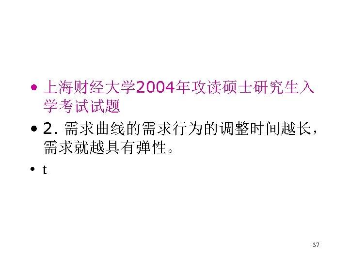• 上海财经大学 2004年攻读硕士研究生入 学考试试题 • 2. 需求曲线的需求行为的调整时间越长, 需求就越具有弹性。 • t 37