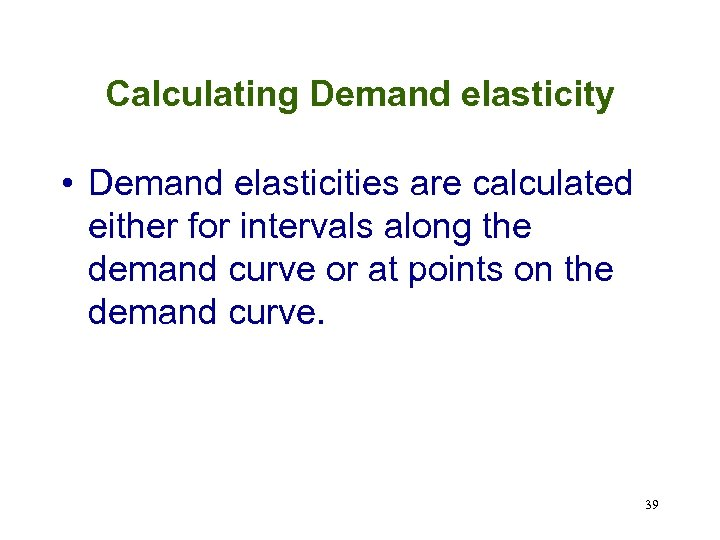 Calculating Demand elasticity • Demand elasticities are calculated either for intervals along the demand