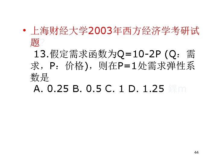 • 上海财经大学 2003年西方经济学考研试 题? 13. 假定需求函数为Q=10 2 P (Q:需 求,P:价格),则在P=1处需求弹性系 数是 A. 0.
