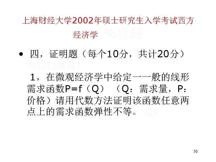 上海财经大学 2002年硕士研究生入学考试西方 经济学 %寝縌 • 四,证明题(每个 10分,共计 20分) % 薚鬍? 1,在微观经济学中给定一一般的线形 需求函数P=f(Q) (Q:需求量,P: 价格)请用代数方法证明该函数任意两