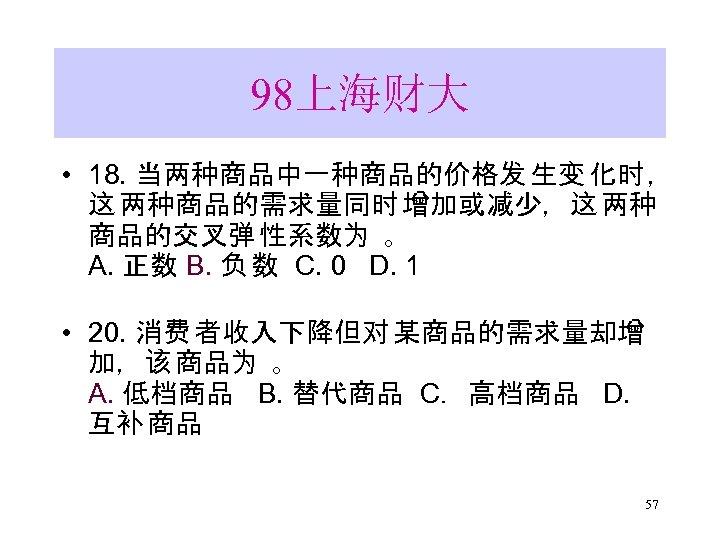 98上海财大 • 18. 当两种商品中一种商品的价格发 生变 化时 , 这 两种商品的需求量同时 增加或减少,这 两种 商品的交叉弹 性系数为 。