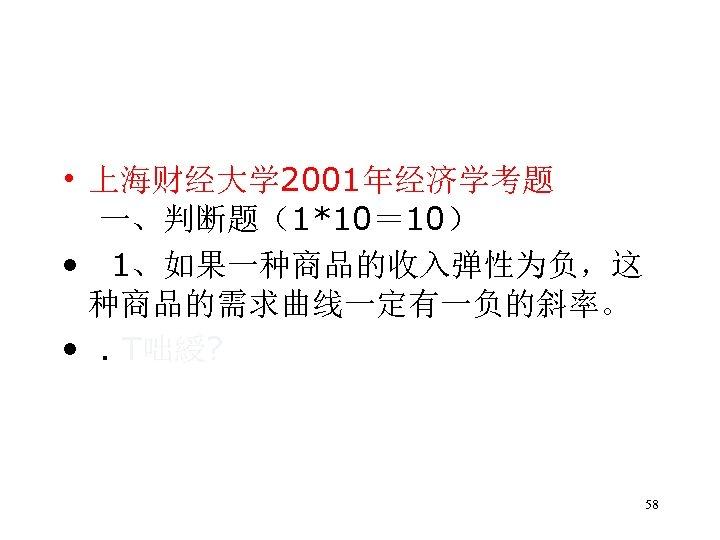 • 上海财经大学 2001年经济学考题 一、判断题(1*10= 10) • 1、如果一种商品的收入弹性为负,这 种商品的需求曲线一定有一负的斜率。 • . T咄綬? 58