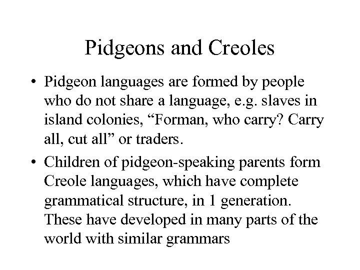 Pidgeons and Creoles • Pidgeon languages are formed by people who do not share