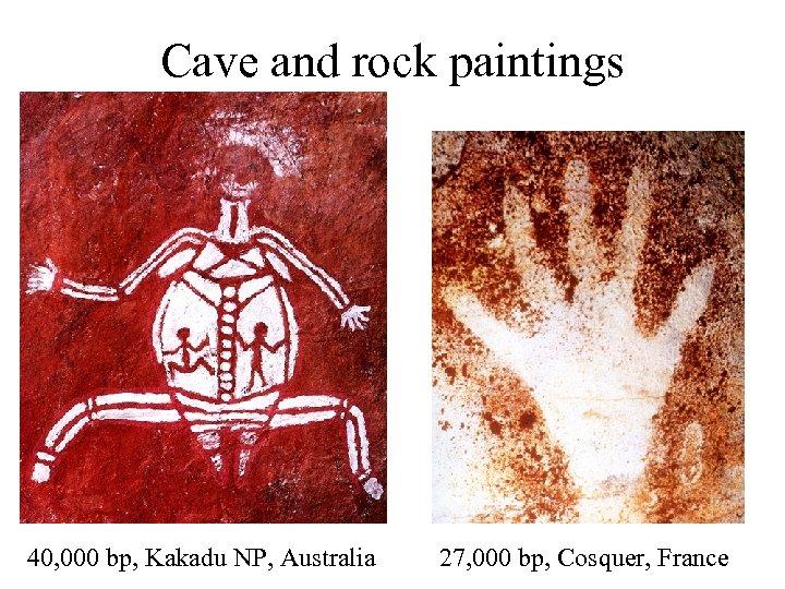 Cave and rock paintings 40, 000 bp, Kakadu NP, Australia 27, 000 bp, Cosquer,