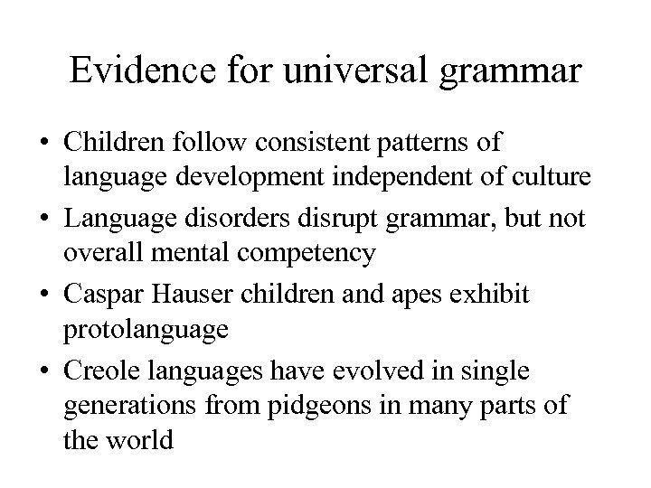 Evidence for universal grammar • Children follow consistent patterns of language development independent of