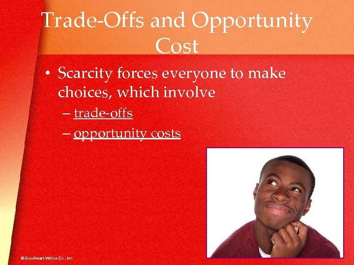 Trade-Offs and Opportunity Cost • Scarcity forces everyone to make choices, which involve –