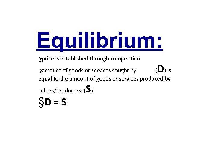 Equilibrium: §price is established through competition D §amount of goods or services sought by