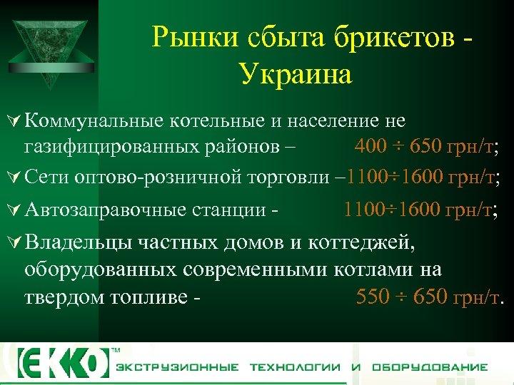 Рынки сбыта брикетов Украина Ú Коммунальные котельные и население не газифицированных районов – 400