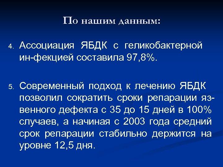 По нашим данным: 4. Ассоциация ЯБДК с геликобактерной ин-фекцией составила 97, 8%. 5. Современный