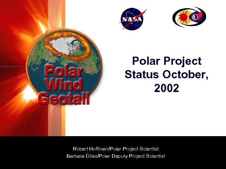 Polar Project Status October, 2002 Robert Hoffman/Polar Project Scientist Barbara Giles/Polar Deputy Project Scientist
