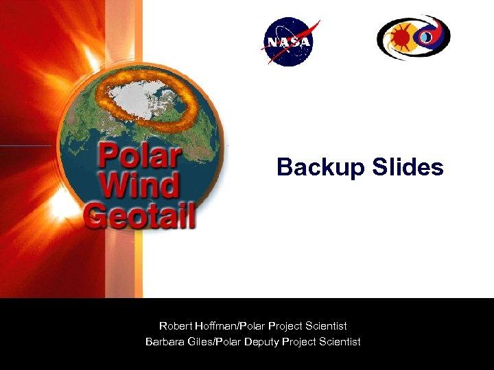 Backup Slides Robert Hoffman/Polar Project Scientist Barbara Giles/Polar Deputy Project Scientist
