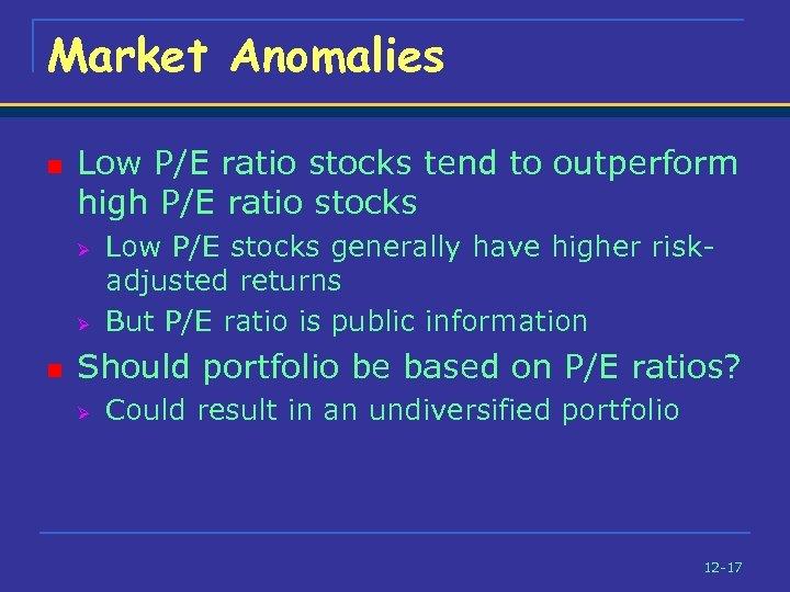 Market Anomalies n Low P/E ratio stocks tend to outperform high P/E ratio stocks