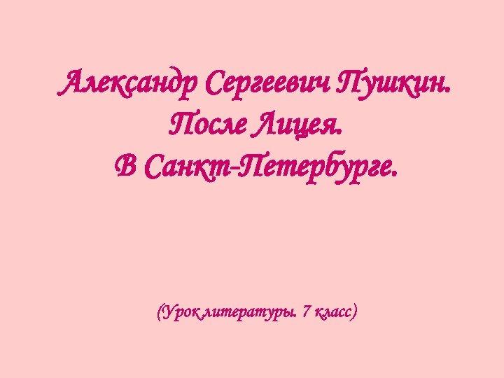 Александр Сергеевич Пушкин. После Лицея. В Санкт-Петербурге. (Урок литературы. 7 класс)