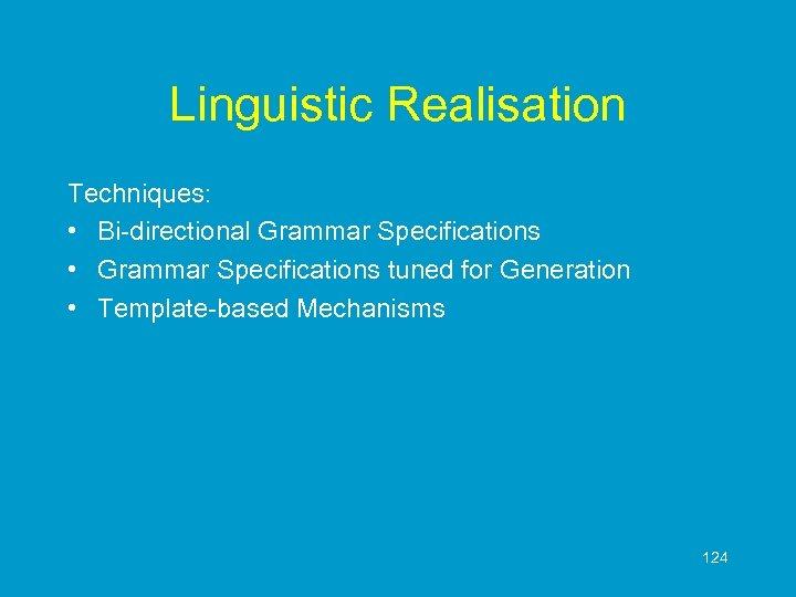 Linguistic Realisation Techniques: • Bi-directional Grammar Specifications • Grammar Specifications tuned for Generation •